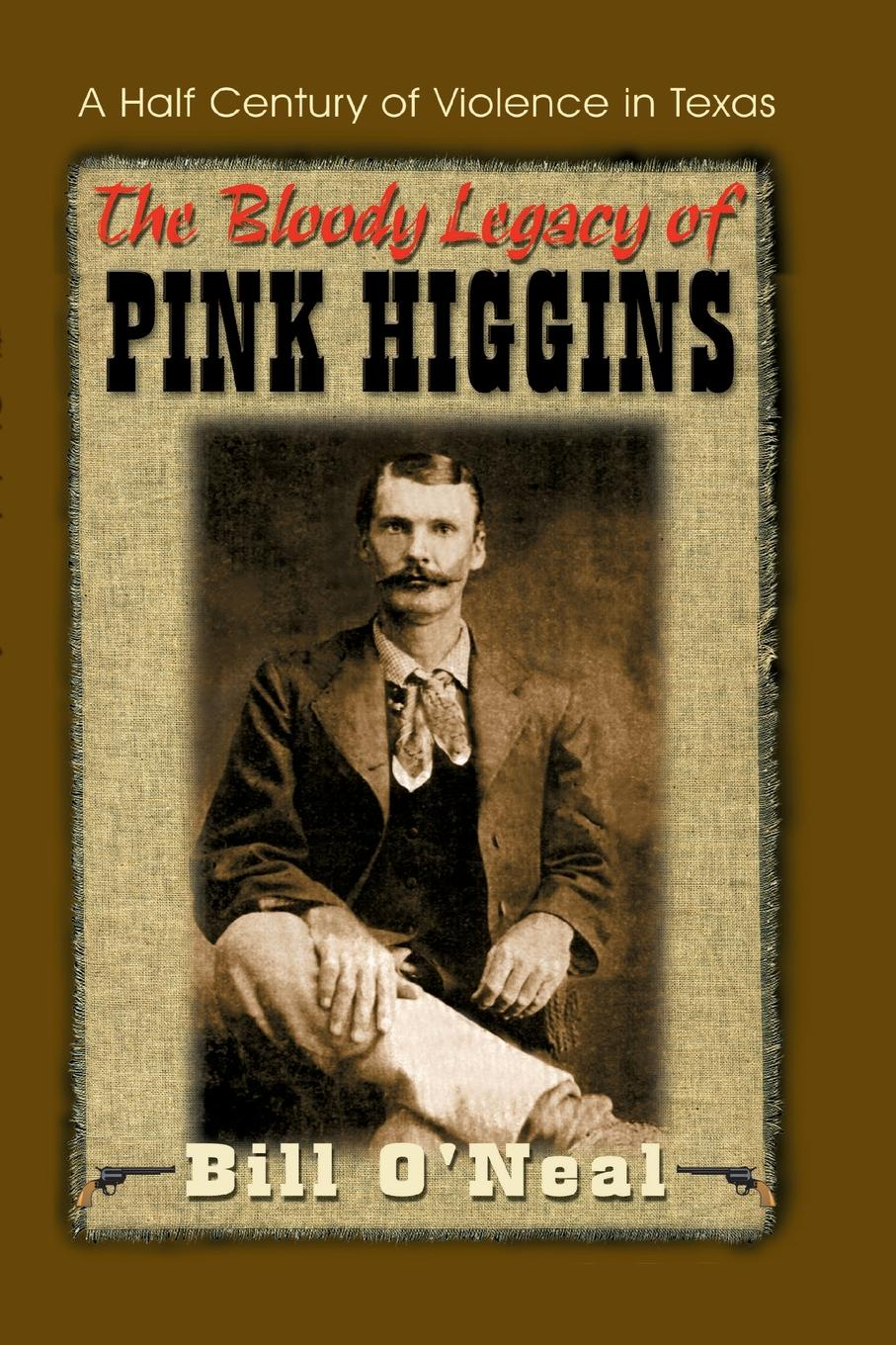 Bill O'Neal The Bloody Legacy of Pink Higgins. A Half Century of Violence in Texas higgins j the midnight bell