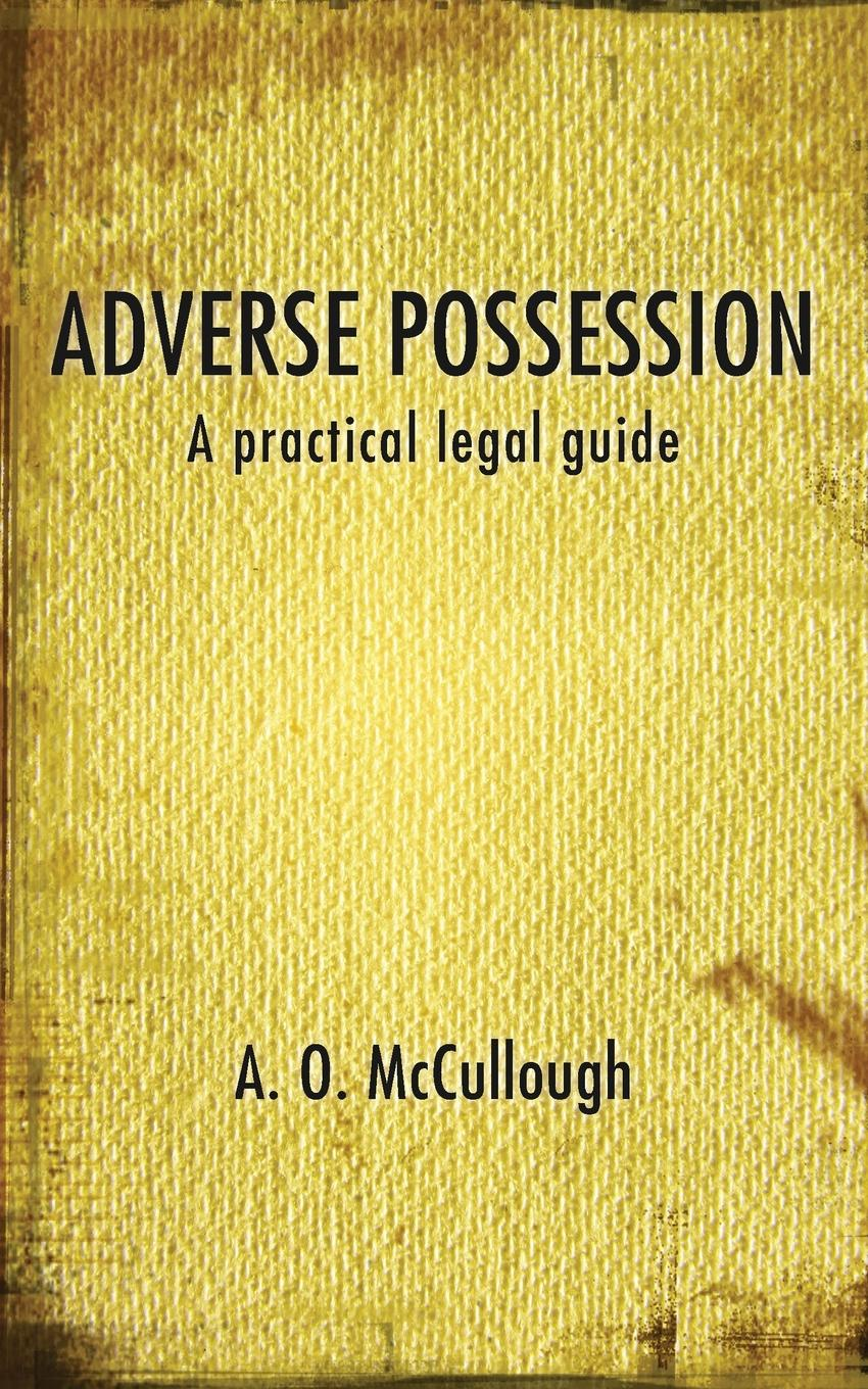 A. O. McCullough Adverse Possession - A practical legal guide studies in roman law with comparative views of the laws of france england and scotland