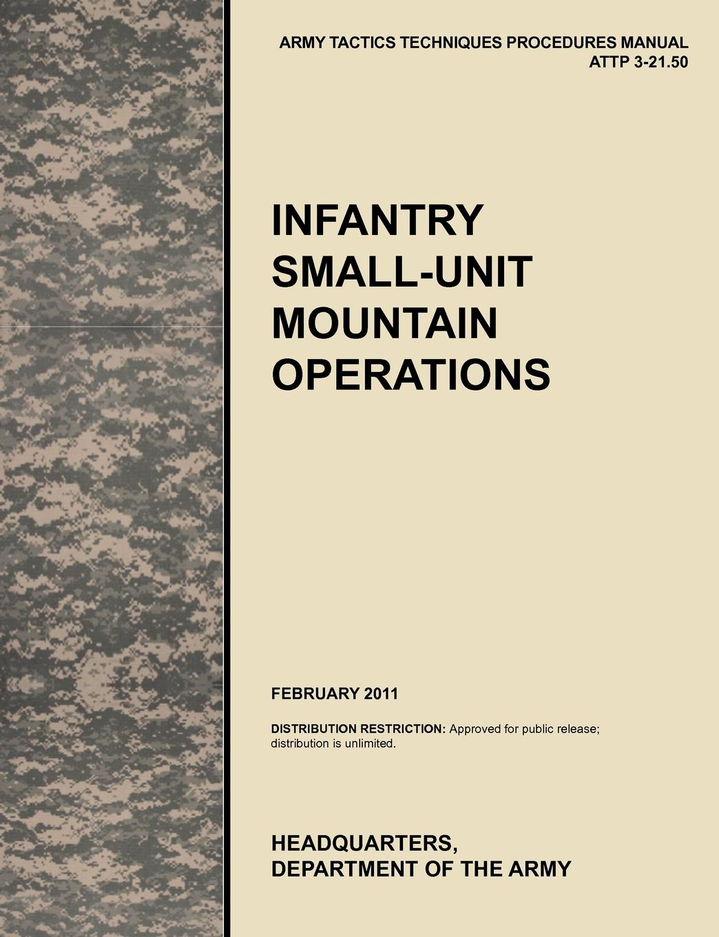 U. S. Army Training and Doctrine Command, Army Maneuver Center of Excellence, U. S. Department of the Infantry Small-Unit Mountain Operations. The Official U.S. Army Tactics, Techniques, and Procedures (Attp) Manual 3.21-50 (February 2011) u s army training and doctrine command army aviation center of excellence u s department of the army aviation maintenance the official u s army training circular tc 3 04 7 fm 3 04 500 february 2010
