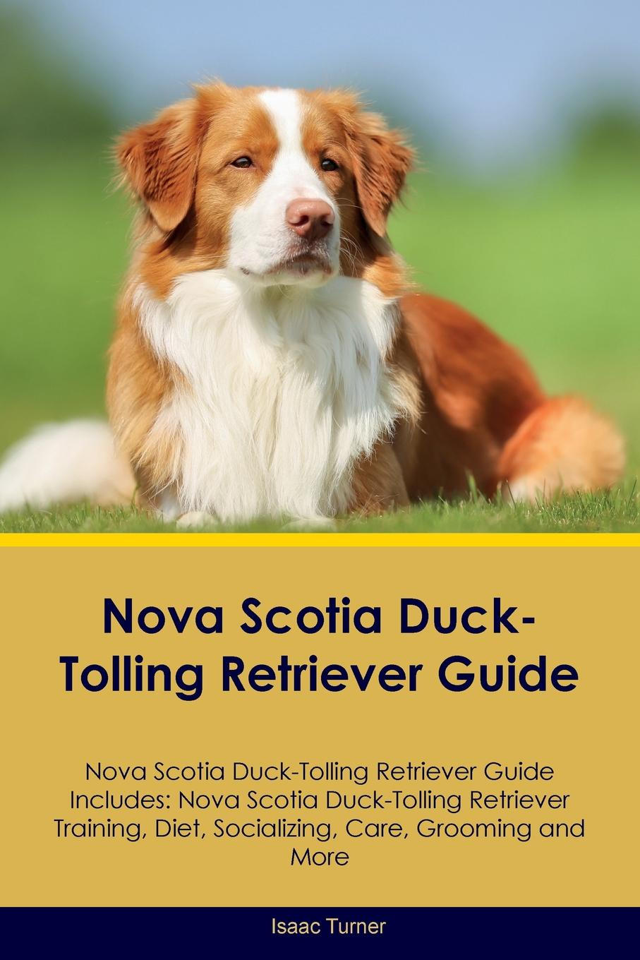 Isaac Turner Nova Scotia Duck-Tolling Retriever Guide Nova Scotia Duck-Tolling Retriever Guide Includes. Nova Scotia Duck-Tolling Retriever Training, Diet, Socializing, Care, Grooming, Breeding and More