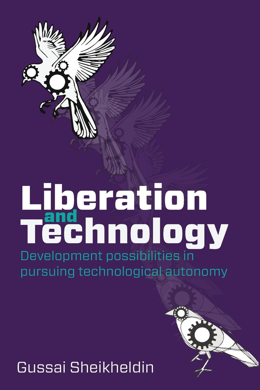 Gussai H. Sheikheldin Liberation and Technology. Development possibilities in pursuing technological autonomy boris shulitski the ideological foundations of technological singularity