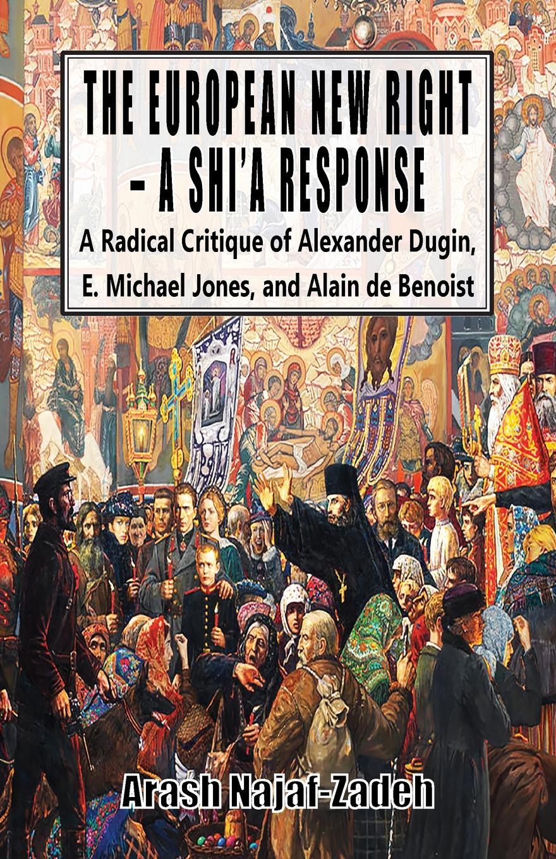 Arash Najaf-Zadeh The European New Right - A Shi'a Response. A Radical Critique of Alexander Dugin, E. Michael Jones, and Alain de Benoist a dugin eurasiatismo