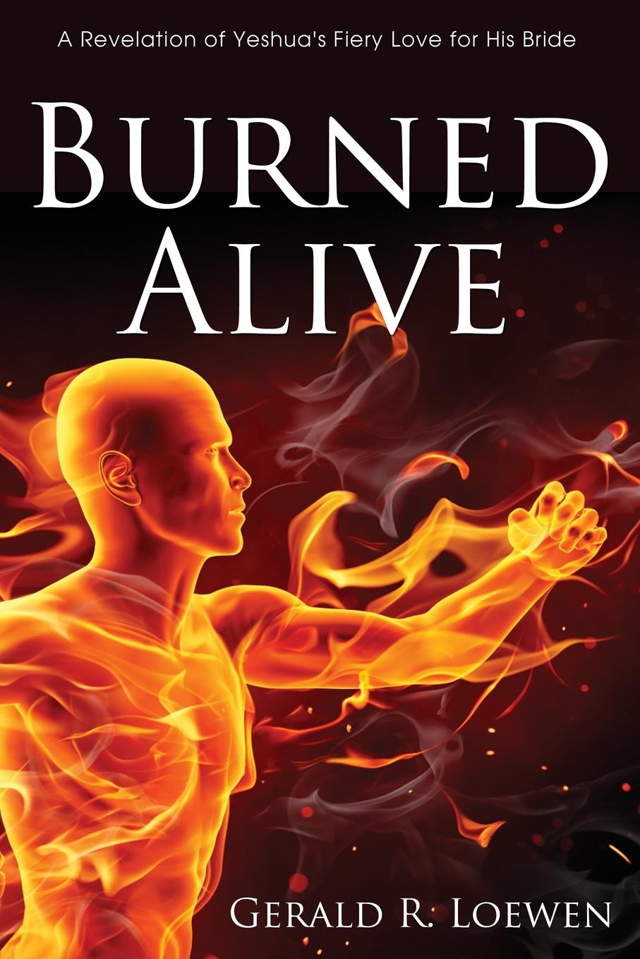 Gerald R. Loewen Burned Alive. A Revelation of Yeshua's Fiery Love for His Bride the german bride