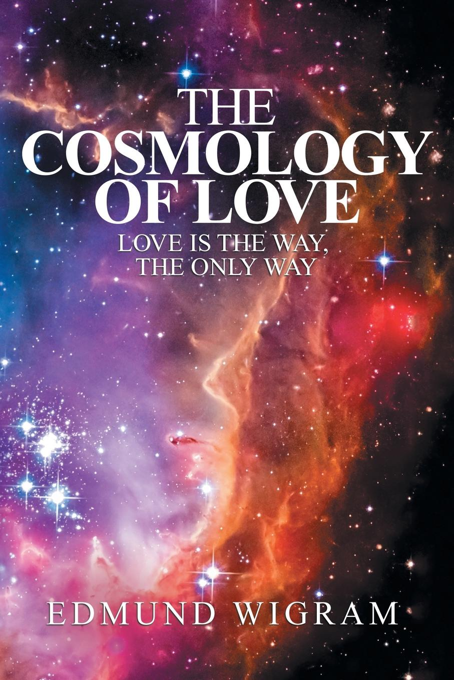Edmund Wigram The Cosmology of Love. Love Is the Way, the Only Way learning to live the love we promise