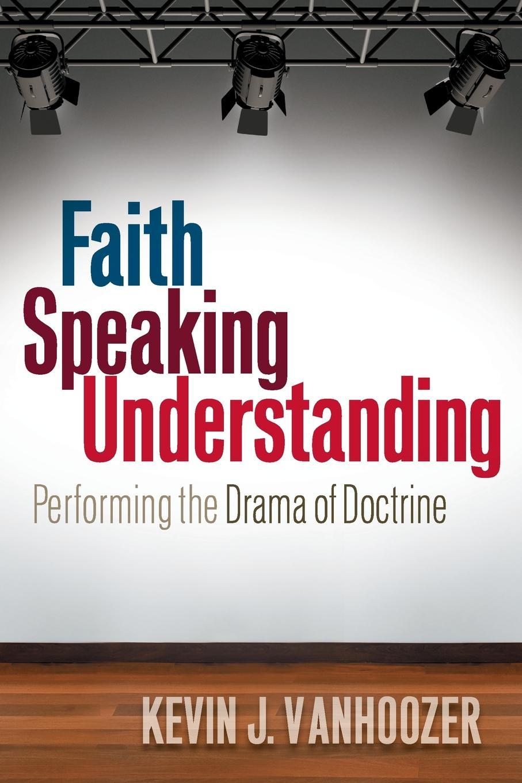 Kevin J. Vanhoozer Faith Speaking Understanding. Performing the Drama of Doctrine kevin j vanhoozer faith speaking understanding performing the drama of doctrine
