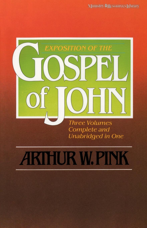 Arthur W. Pink Exposition of the Gospel of John, One-Volume Edition stella cipres gospel of john