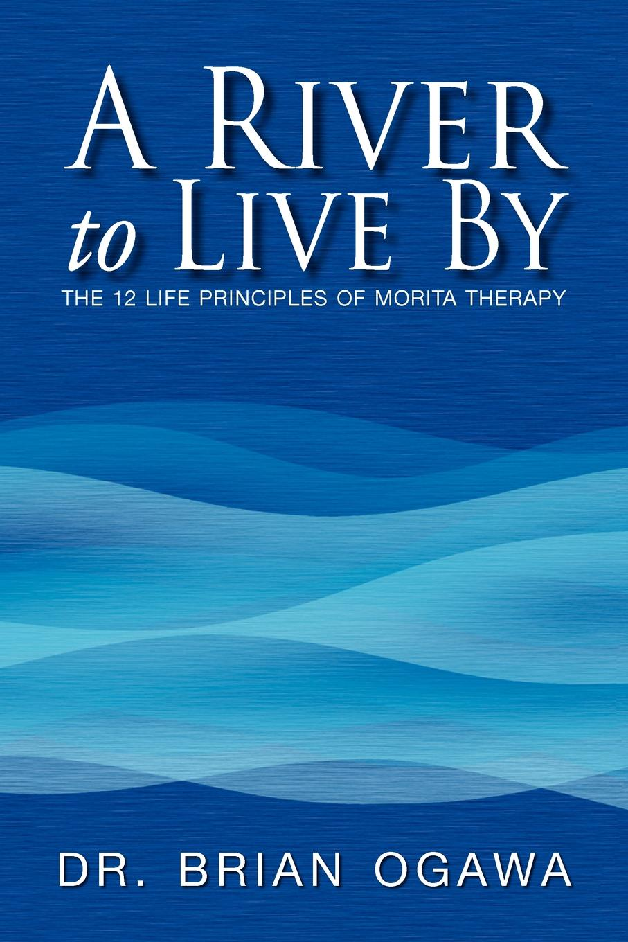 Brian Ogawa A River to Live by. The 12 Life Principles of Morita Therapy brian ogawa a river to live by the 12 life principles of morita therapy