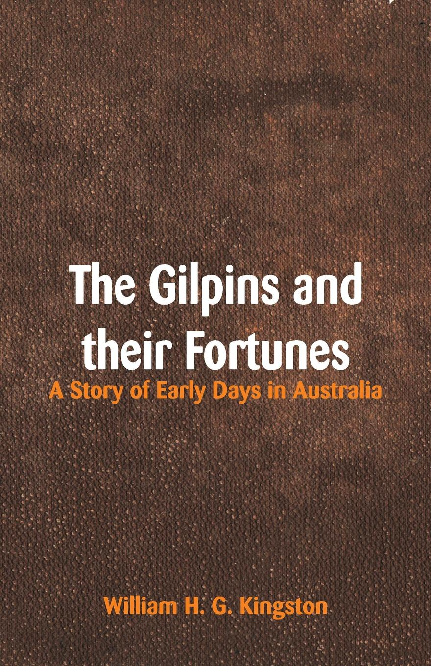 William H. G. Kingston The Gilpins and their Fortunes. A Story of Early Days in Australia kingston william henry giles jovinian a story of the early days of papal rome