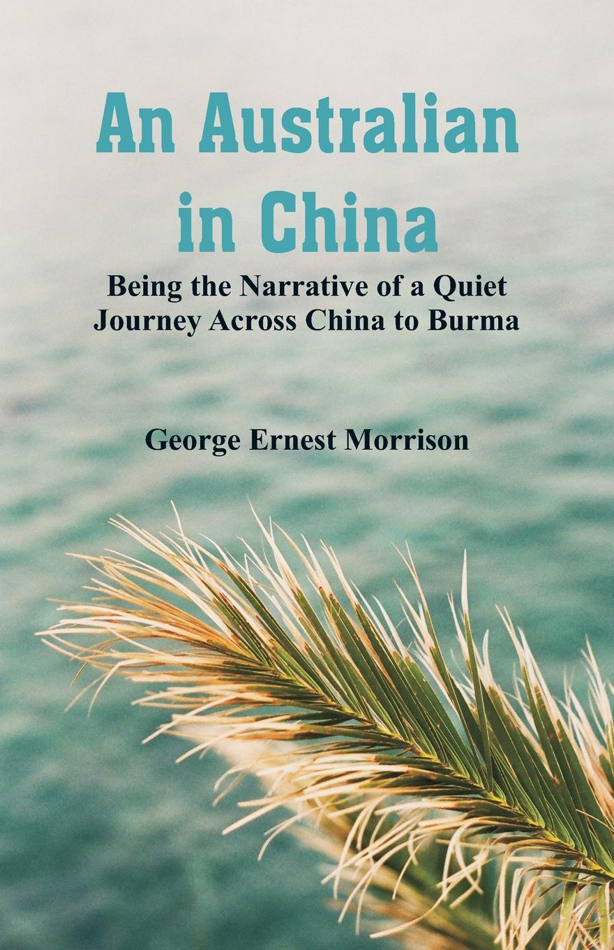 лучшая цена George Ernest Morrison An Australian in China. Being the Narrative of a Quiet Journey Across China to Burma