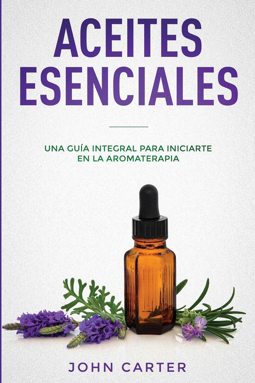 John Carter ACEITES ESENCIALES. Una Guia Integral para Iniciarte en la Aromaterapia (Essential Oils Spanish Version)