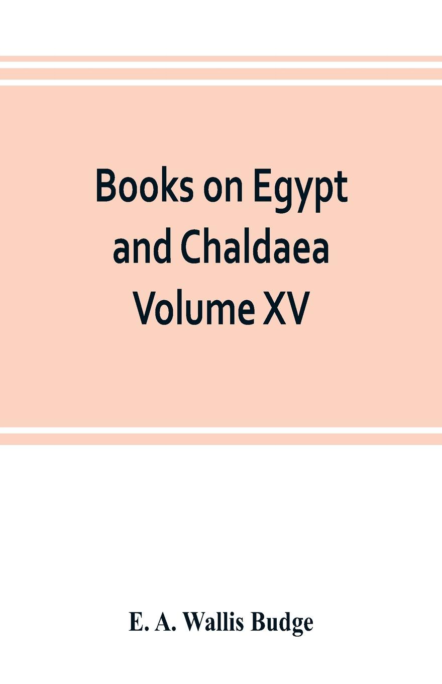 E. A. Wallis Budge Books on Egypt and Chaldaea Volume XV. Of the Series. A History of Egypt from the End of the Neolithic period to the Death of Cleopatra VII. B.C. 30 Volume VII.; Egypt under the Saites, Persians, and Ptolemies