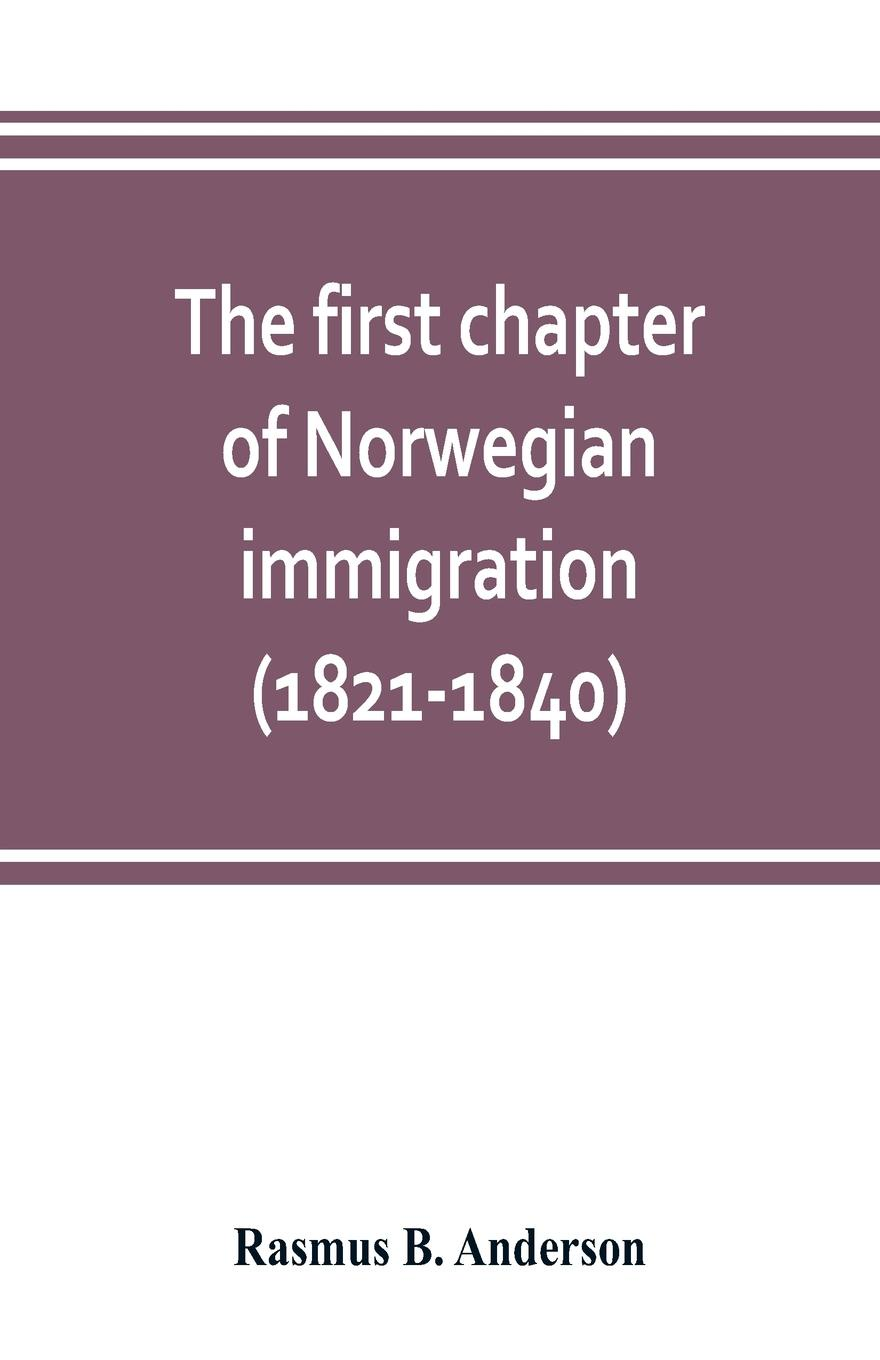 The first chapter of Norwegian immigration (1821-1840). its causes and results; With an introduction on the services rendered by the Scandinavians to the world and to America