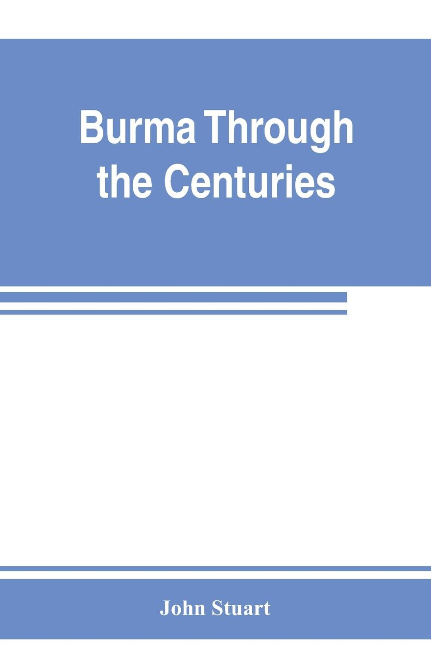 John Stuart Burma through the centuries; being a short account of the leading races of Burma, of their origin, and of their struggles for supremacy throughout past centuries; also of the three Burmese wars and of the annexation of the country by the British g... country of origin knowledge