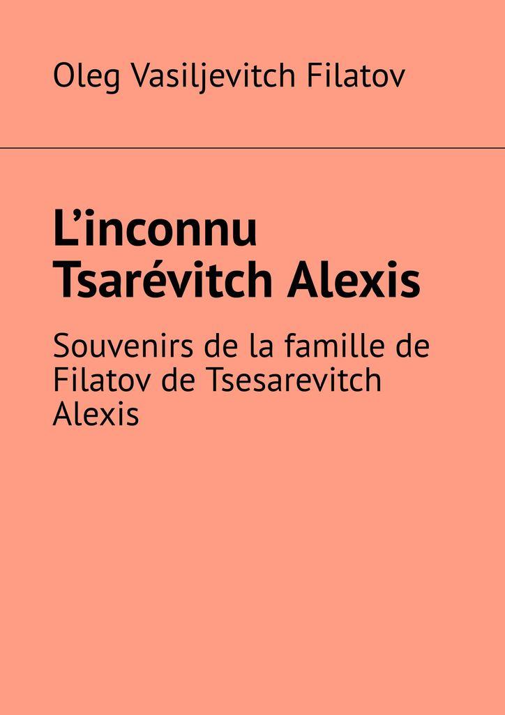 Oleg Filatov Linconnu Tsarvitch Alexis alexis de saint priest le present et le passe