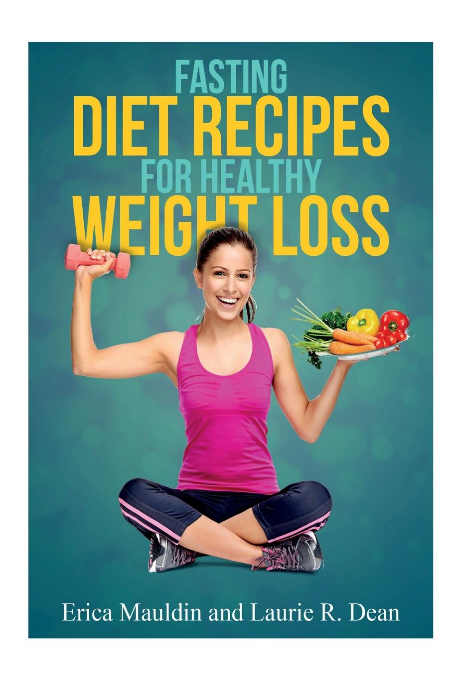 Erica Mauldin, Laurie R. Dean Fasting Diet. Diet Recipes for Healthy Weight Loss