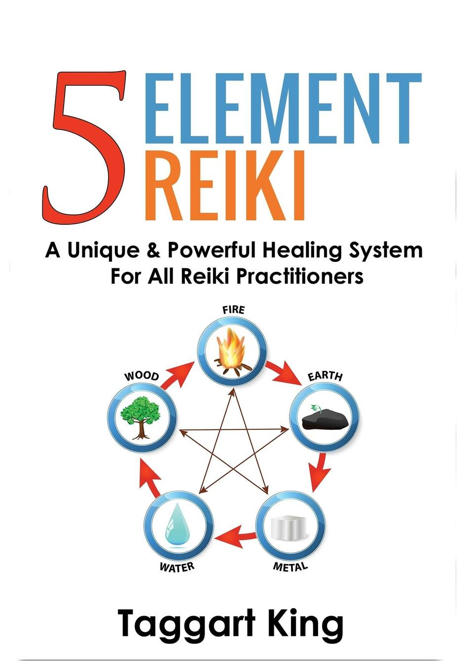 Фото - Taggart W King Five Element Reiki. A Unique & Powerful Healing System for All Reiki Practitioners kathleen prasad the animal reiki handbook finding your way with reiki in your local shelter sanctuary or rescue