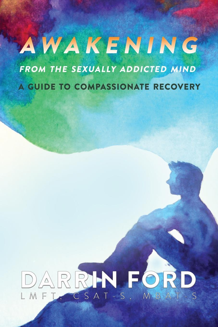 Darrin Ford Awakening from the Sexually Addictive Mind. A Guide to Compassionate Recovery alf h walle recovery the native way a therapist s manual pb