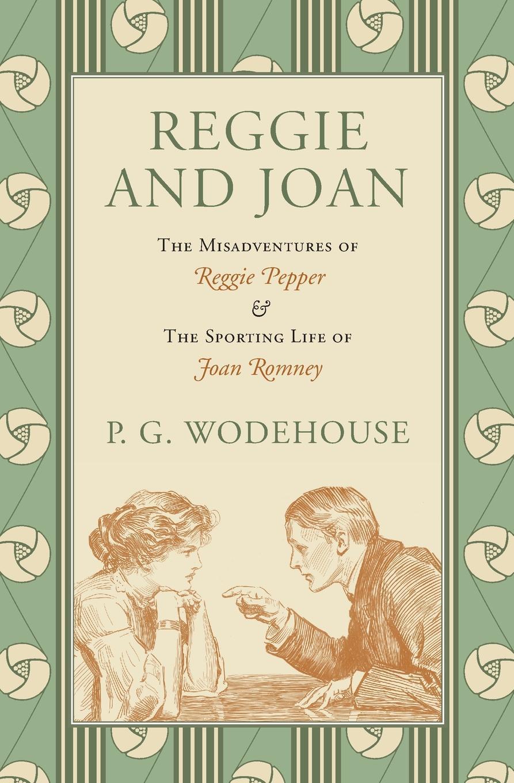 P. G. Wodehouse Reggie and Joan. The Misadventures of Reggie Pepper & The Sporting Life of Joan Romney