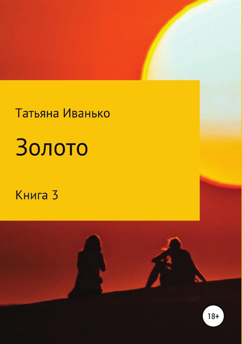 Татьяна Иванько Золото. Книга 3