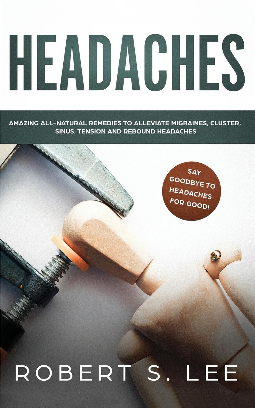 Headaches. Amazing All Natural Remedies to Alleviate Migraines, Cluster, Sinus, Tension and Rebound Headaches