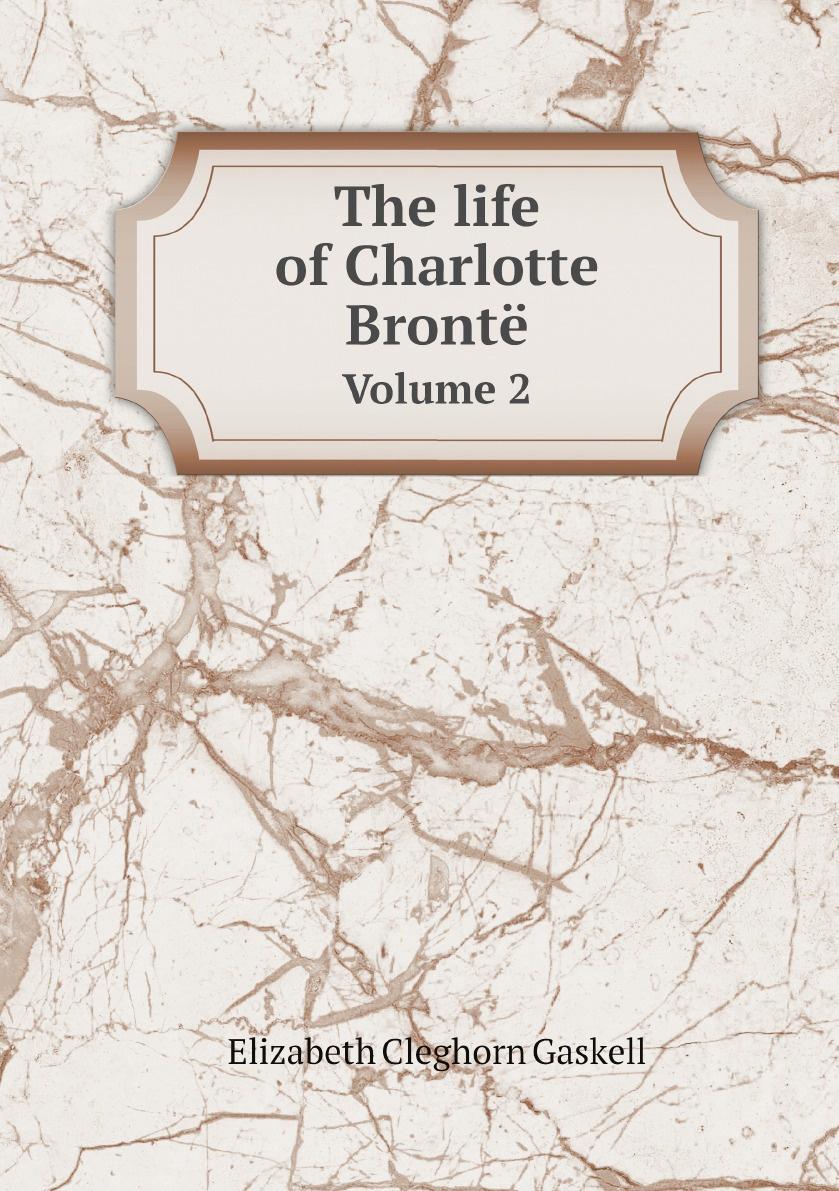 Elizabeth Cleghorn Gaskell The life of Charlotte Bronte. Volume 2