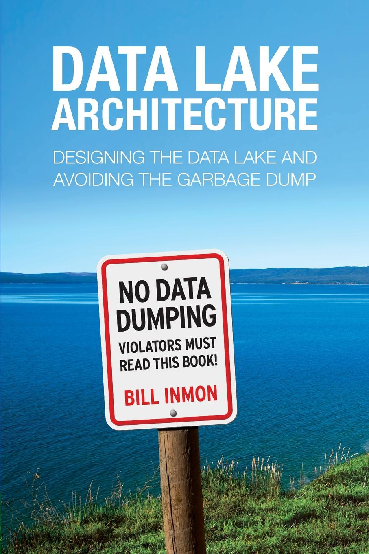 Bill Inmon Data Lake Architecture. Designing the Data Lake and Avoiding the Garbage Dump spatial data integration