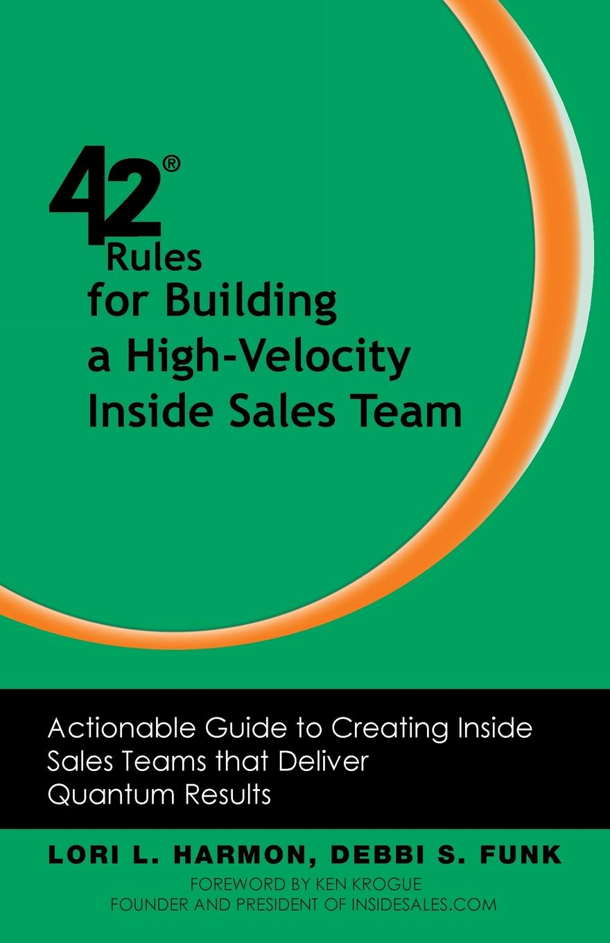 Lori L. Harmon, Debbi S. Funk 42 Rules for Building a High-Velocity Inside Sales Team. Actionable Guide to Creating Inside Sales Teams That Deliver Quantum Results chris lytle the accidental sales manager how to take control and lead your sales team to record profits