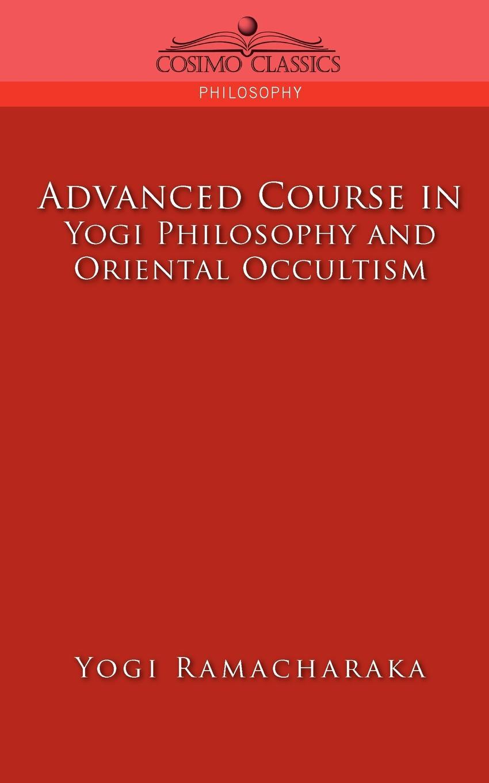 Yogi Ramacharaka, Ramacharaka Advanced Course in Yogi Philosophy and Oriental Occultism yogi ramacharaka the yoga of wisdom