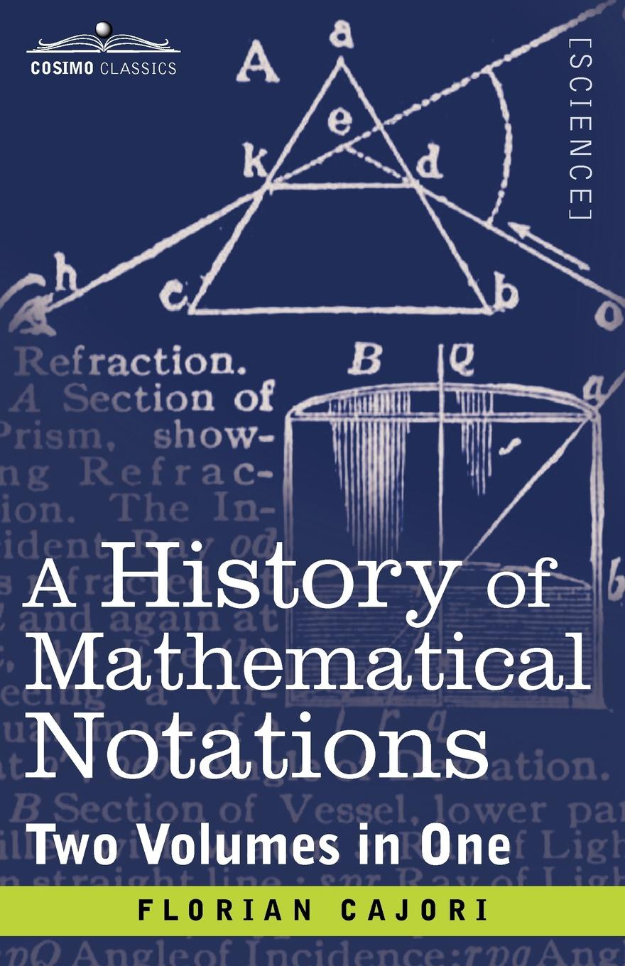 Florian Cajori A History of Mathematical Notations (Two Volume in One) florian cajori a history of elementary mathematics