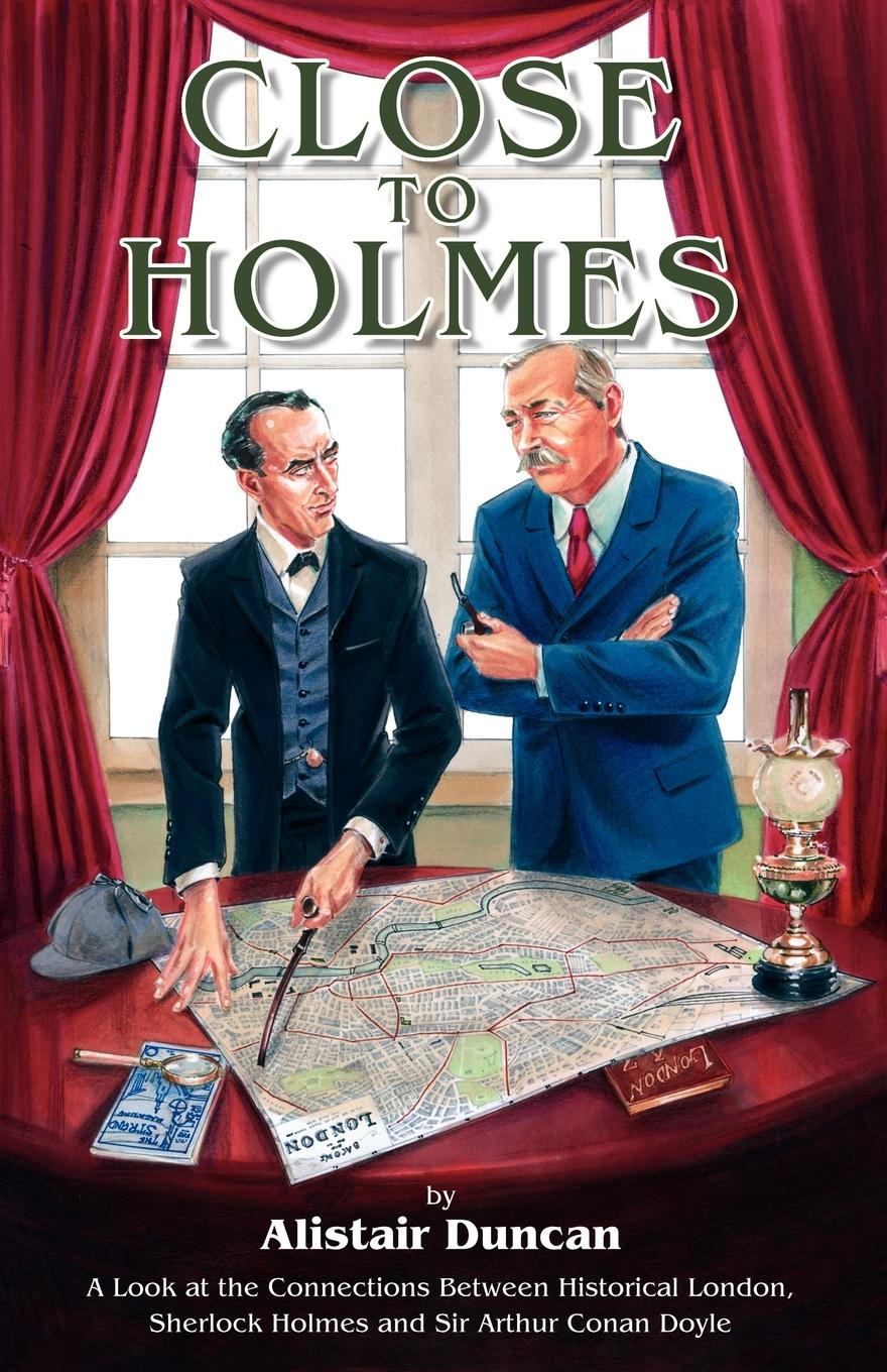 Alistair Duncan Close to Holmes - A Look at the Connections Between Historical London, Sherlock Holmes and Sir Arthur Conan Doyle