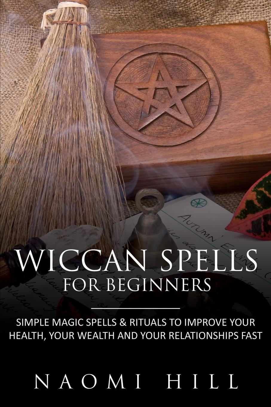 Hill Naomi Wiccan Spells for Beginners. Simple Magic Spells & Rituals to Improve Your Health, Your Wealth and Your Relationships Fast