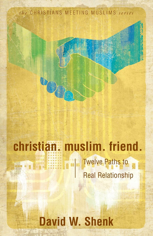 David Shenk Christian. Muslim. Friend. Twelve Paths to Real Relationship