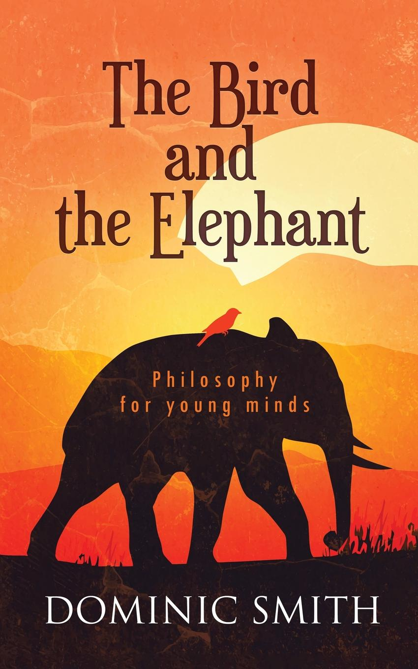 Dominic Smith The Bird and the Elephant. Philosophy for young minds the life of a young bird an explanation of a bird s first year