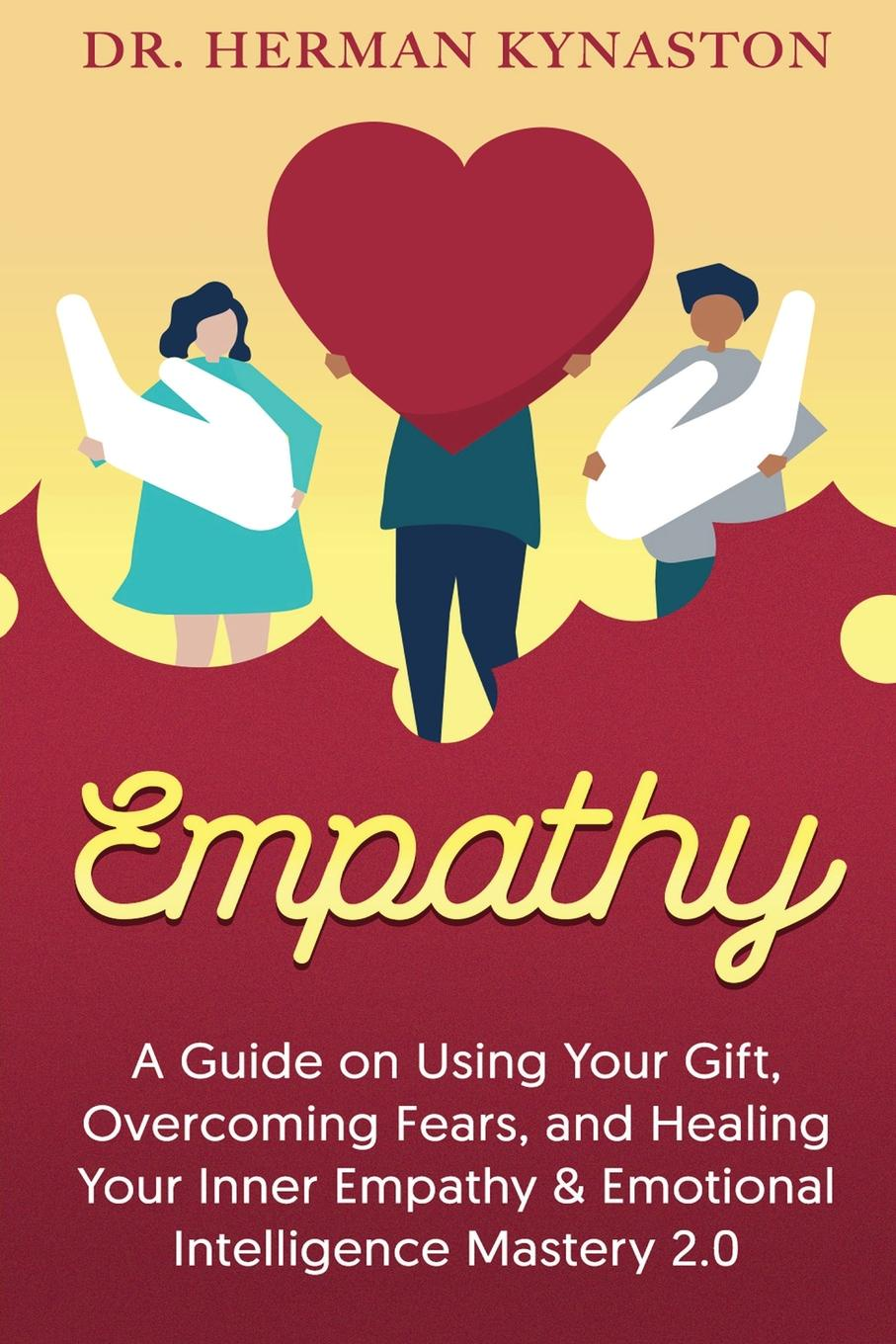 Herman Kynaston Empathy. A Guide on Using Your Gift, Overcoming Fears, and Healing Your Inner Empathy & Emotional Intelligence Mastery 2.0 john adair how to find your vocation a guide to discovering the work you love