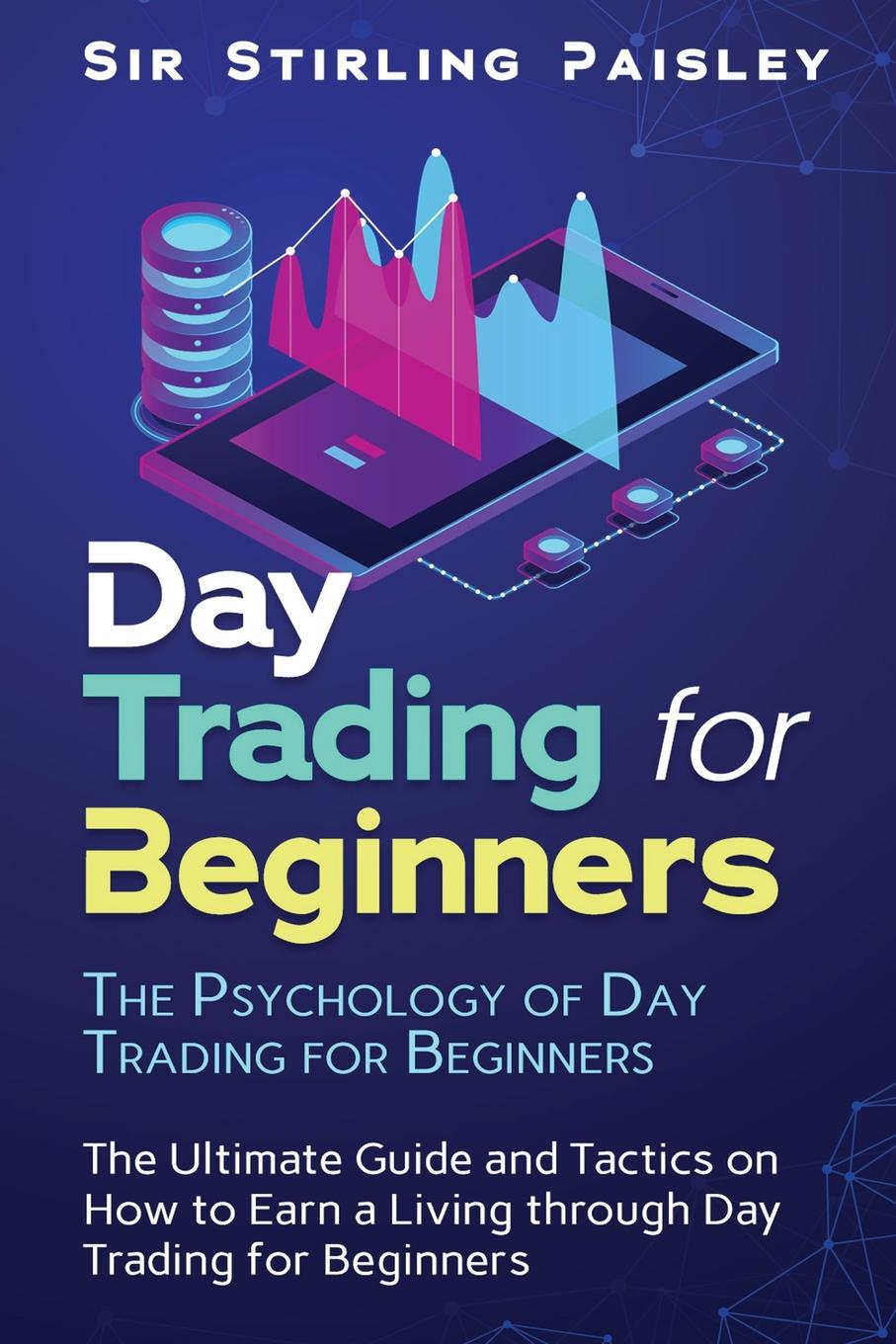 Sir Stirling Paisley Day Trading for Beginners. The Psychology of Day Trading for Beginners: The Ultimate Guide and Tactics on How to Earn a Living through Day Trading for Beginners ann c logue day trading for dummies
