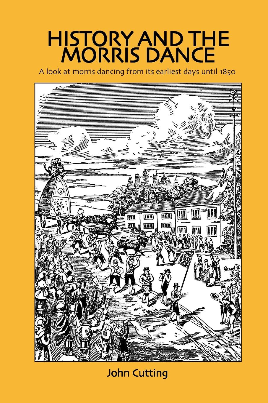 Dr John Cutting History and the Morris Dance. A Look at Dancing from Its Earliest Days Until 1850