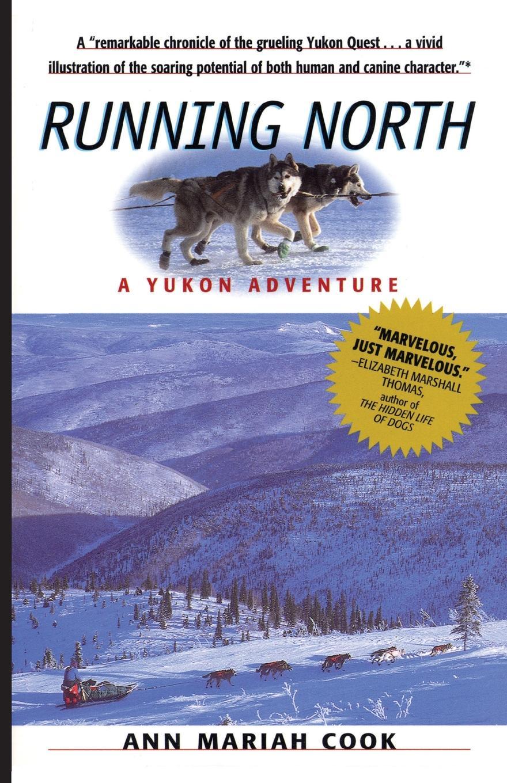 Ann Mariah Cook Running North. A Yukon Adventure цена и фото