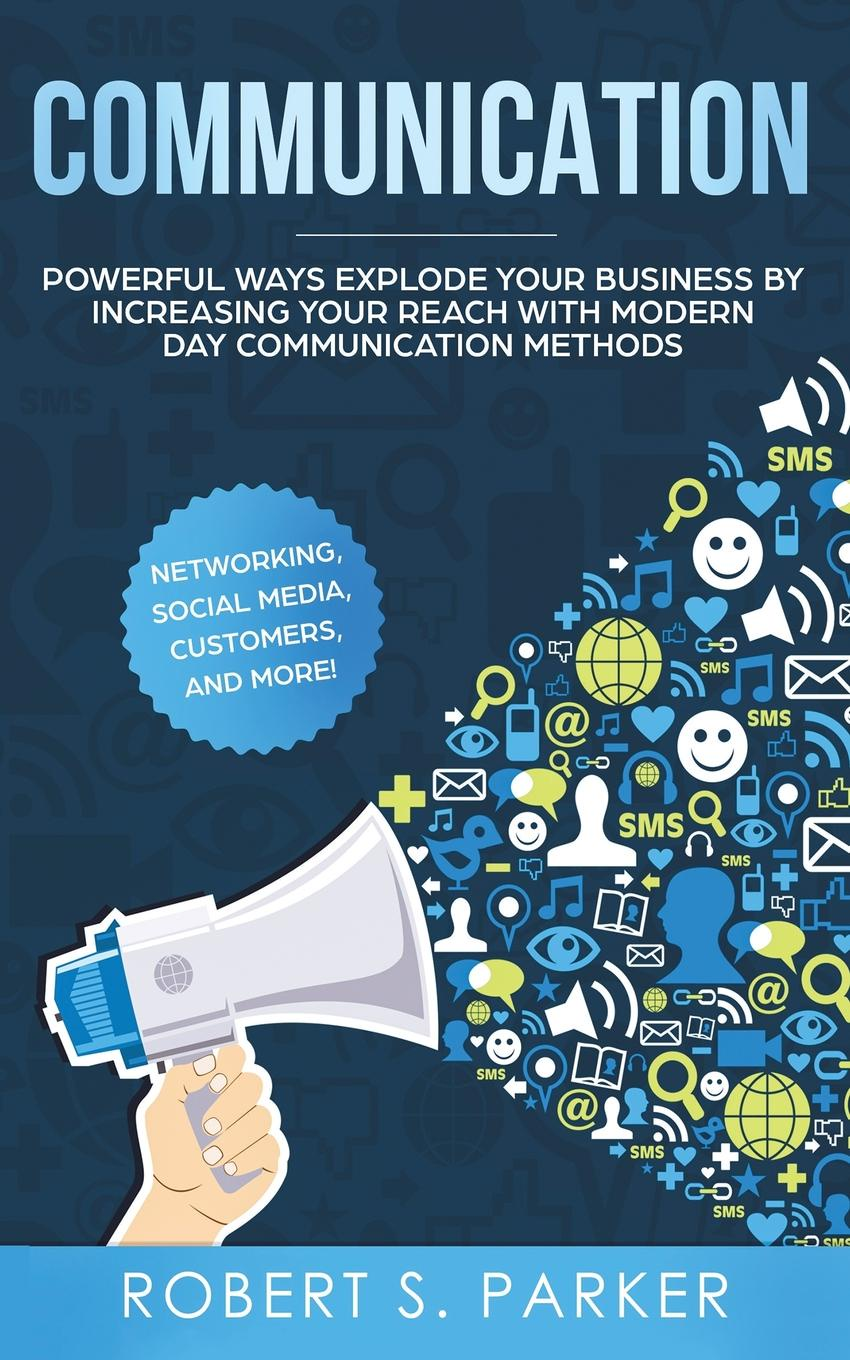 Фото - Robert S. Parker Communication. Powerful Ways Explode Your Business by Increasing your Reach with Modern Day Communication Methods. Networking, Social Media, Customers, and more! pieter k de villiers barefoot business 3 key systems to attract more leads win more sales and delight more customers without your business killing you