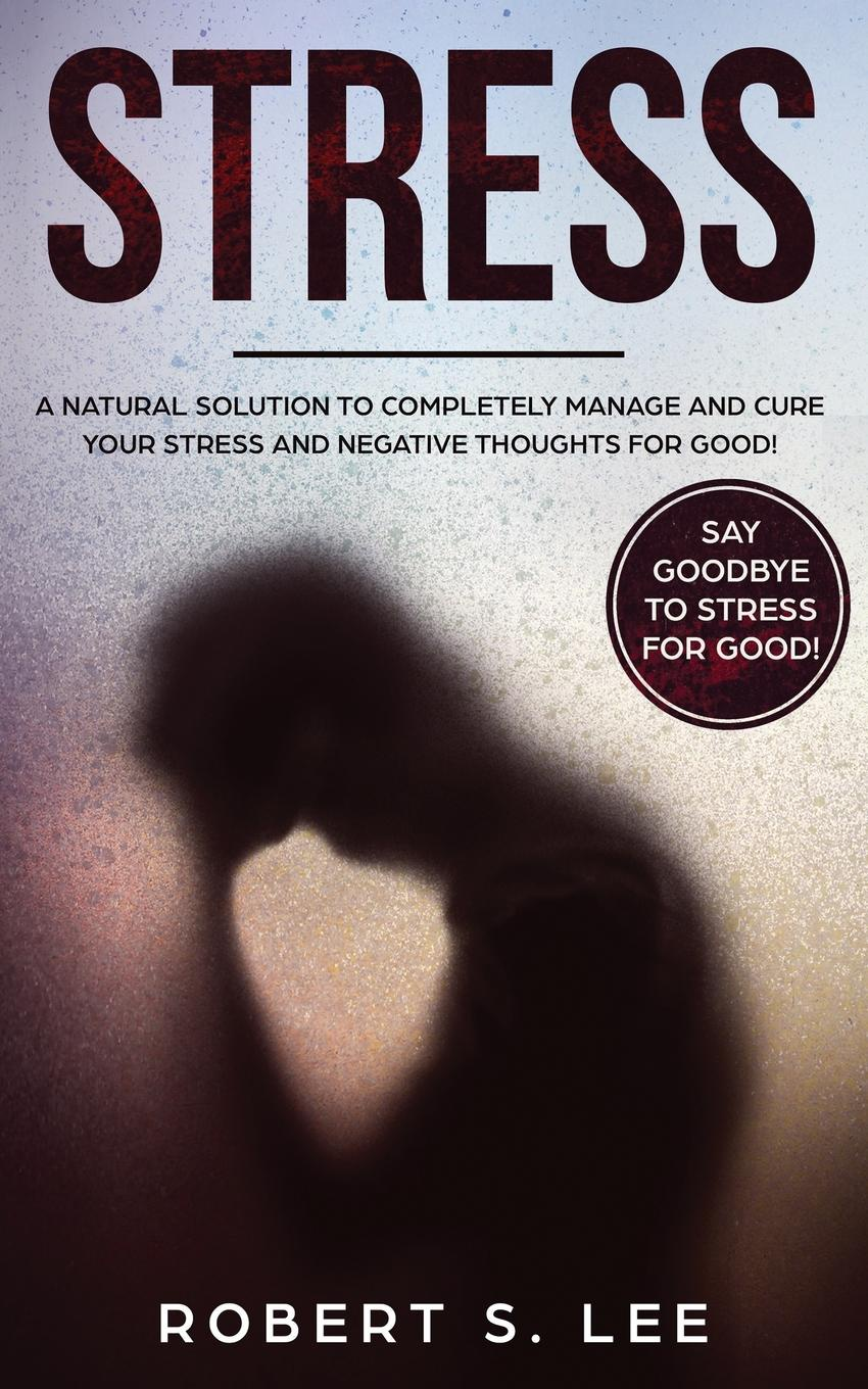 Stress. A Natural Solution to Completely Manage and Cure your Stress and Negative Thoughts for Good!