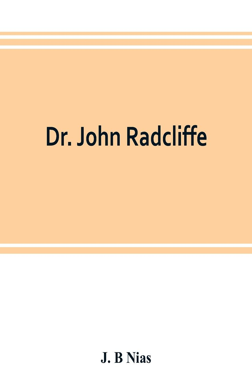 J. B Nias Dr. John Radcliffe. a sketch of his life with an account of his fellows and foundations j b nias dr john radcliffe a sketch of his life with an account of his fellows and foundations