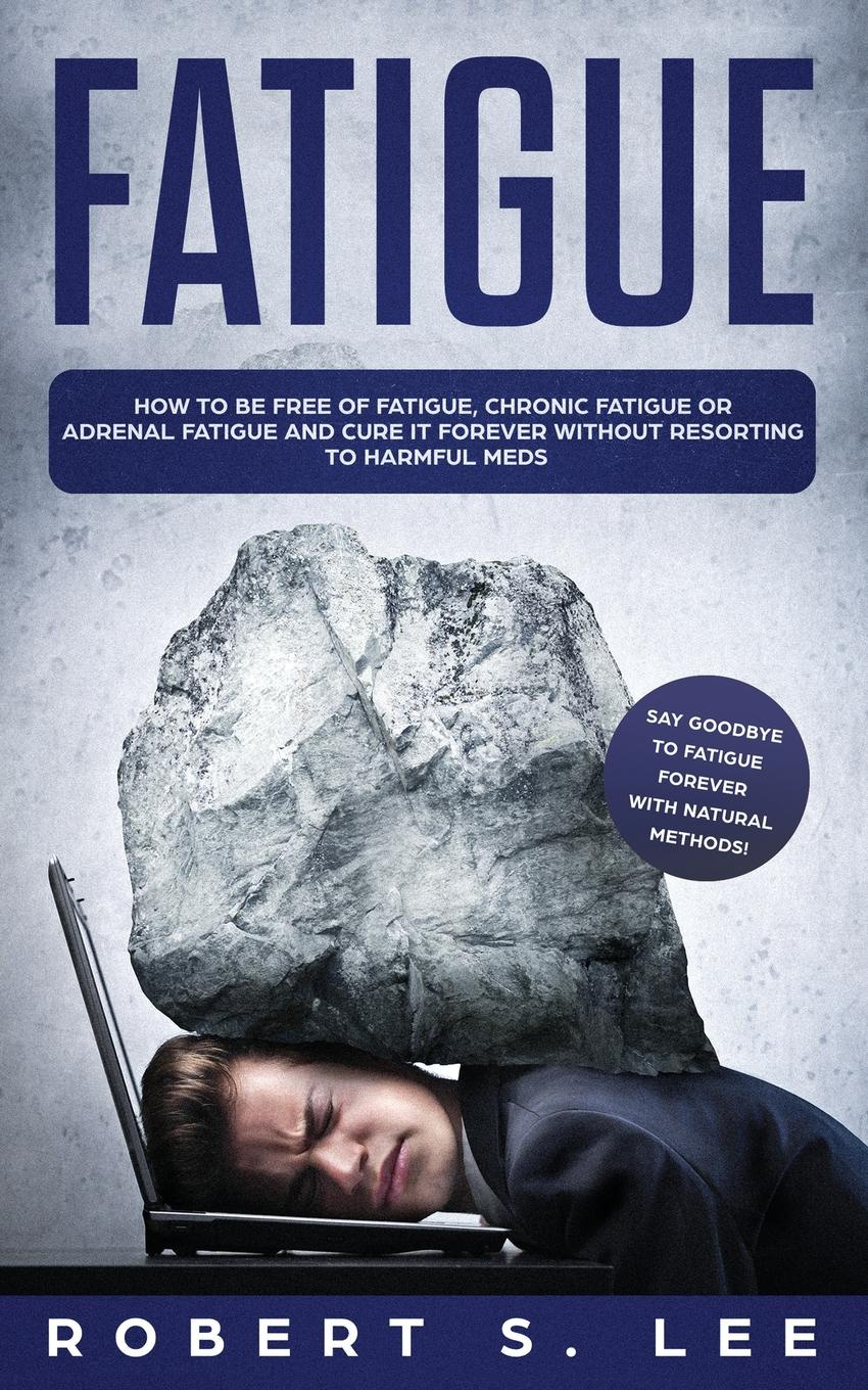 Fatigue. How to be Free of Fatigue, Chronic Fatigue or Adrenal Fatigue and Cure it Forever without Resorting to Harmful Meds