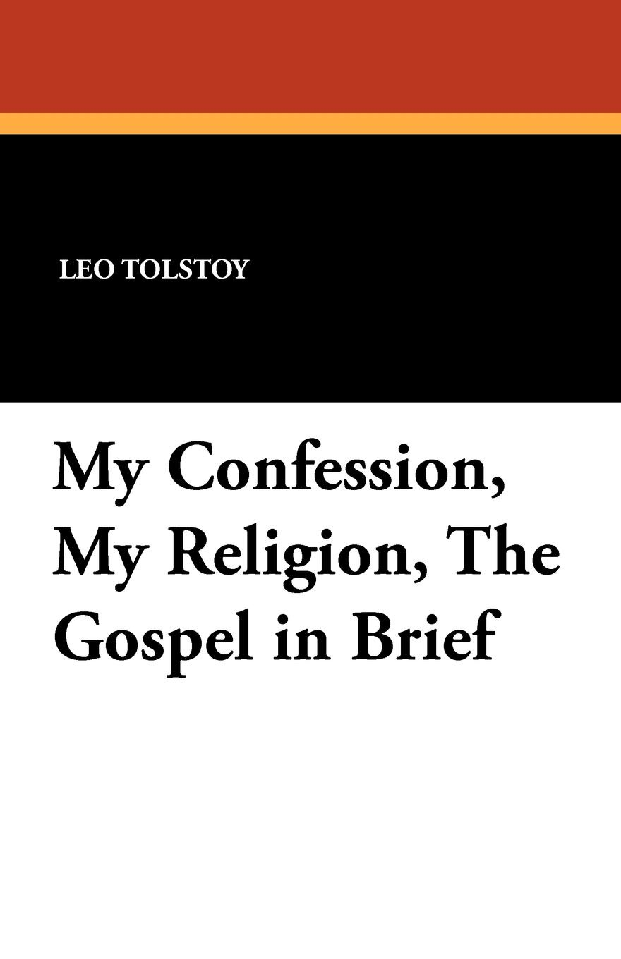 Leo Nikolayevich Tolstoy My Confession, My Religion, the Gospel in Brief two russian reformers ivan turgenev leo tolstoy