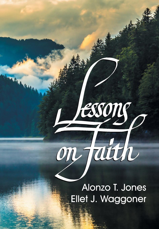 A. T. Jones, E. J. Waggoner Lessons on Faith a t jones e j waggoner lessons on faith