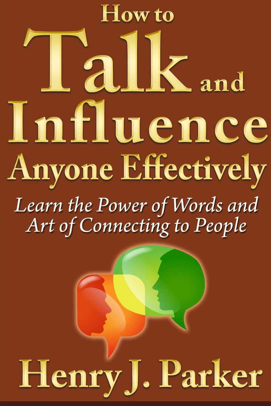 Henry J. Parker How to Talk and Influence Anyone Effectively. Learn the Power of Words and Art of Connecting to People