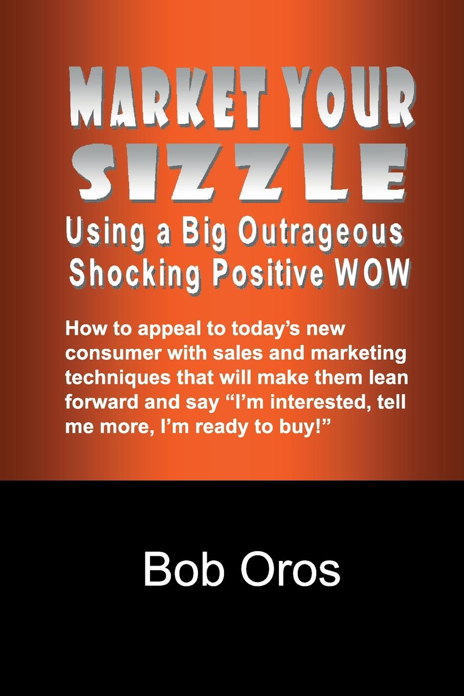 Bob Oros Market Your Sizzle Using a Big Outrageous Shocking Positive Wow harry friedman j no thanks i m just looking sales techniques for turning shoppers into buyers