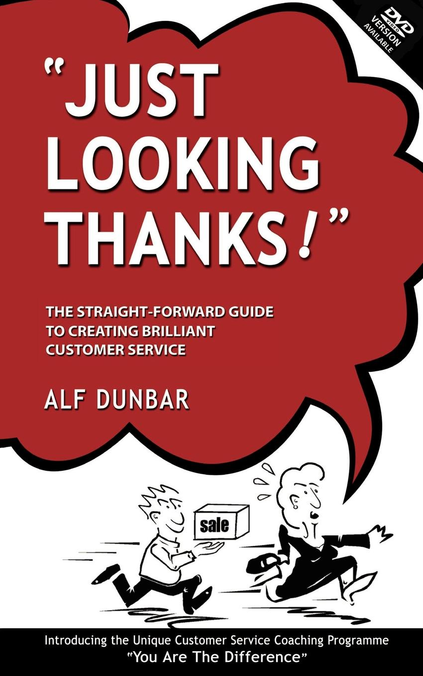 Alf Dunbar Just Looking Thanks!. The Straight-Forward Guide to Creating Brilliant Customer Service harry friedman j no thanks i m just looking sales techniques for turning shoppers into buyers