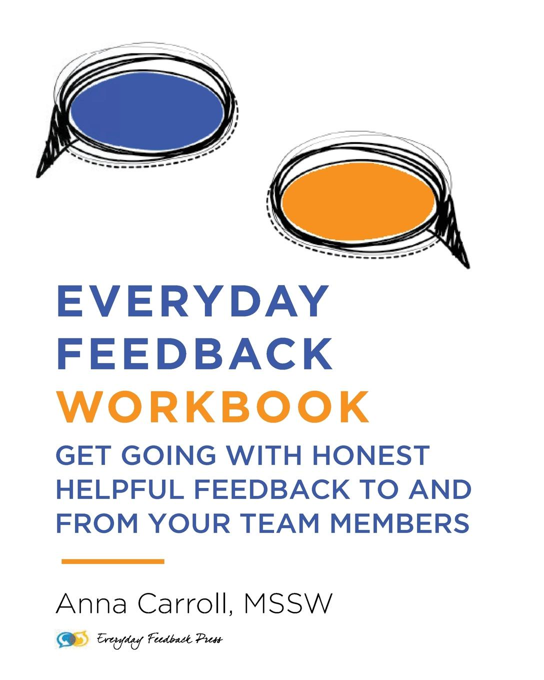 Anna Carroll Everyday Feedback Workbook. Get Going With Honest Helpful Feedback To And From Your Team Members