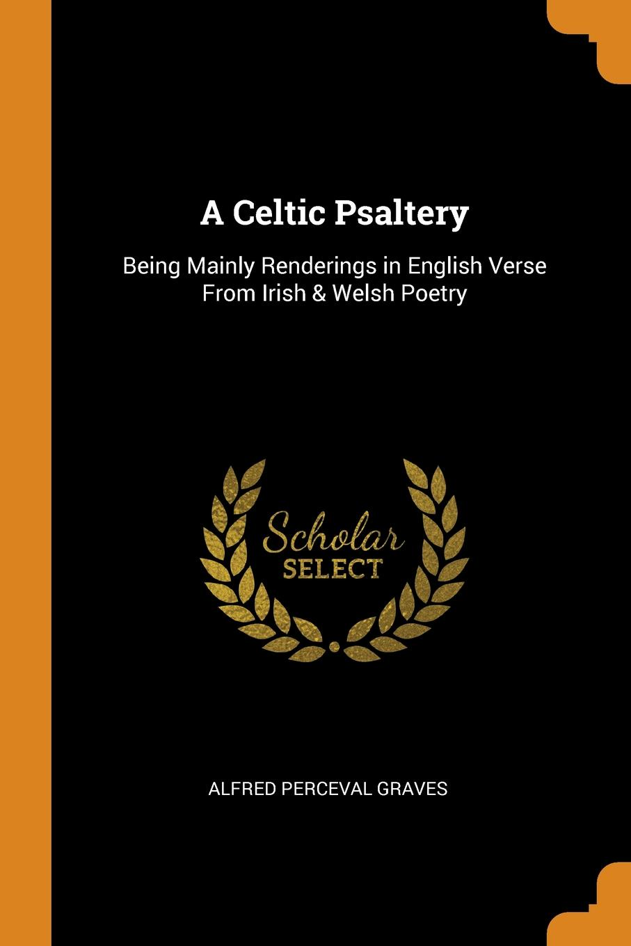 Alfred Perceval Graves A Celtic Psaltery. Being Mainly Renderings in English Verse From Irish & Welsh Poetry alfred perceval graves a celtic psaltery