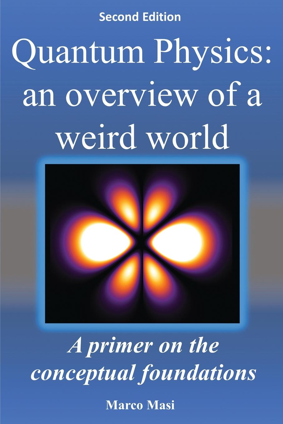 Marco Masi Quantum Physics. an overview of a weird world: A primer on the conceptual foundations of quantum physics fabio oreste quantum trading using principles of modern physics to forecast the financial markets