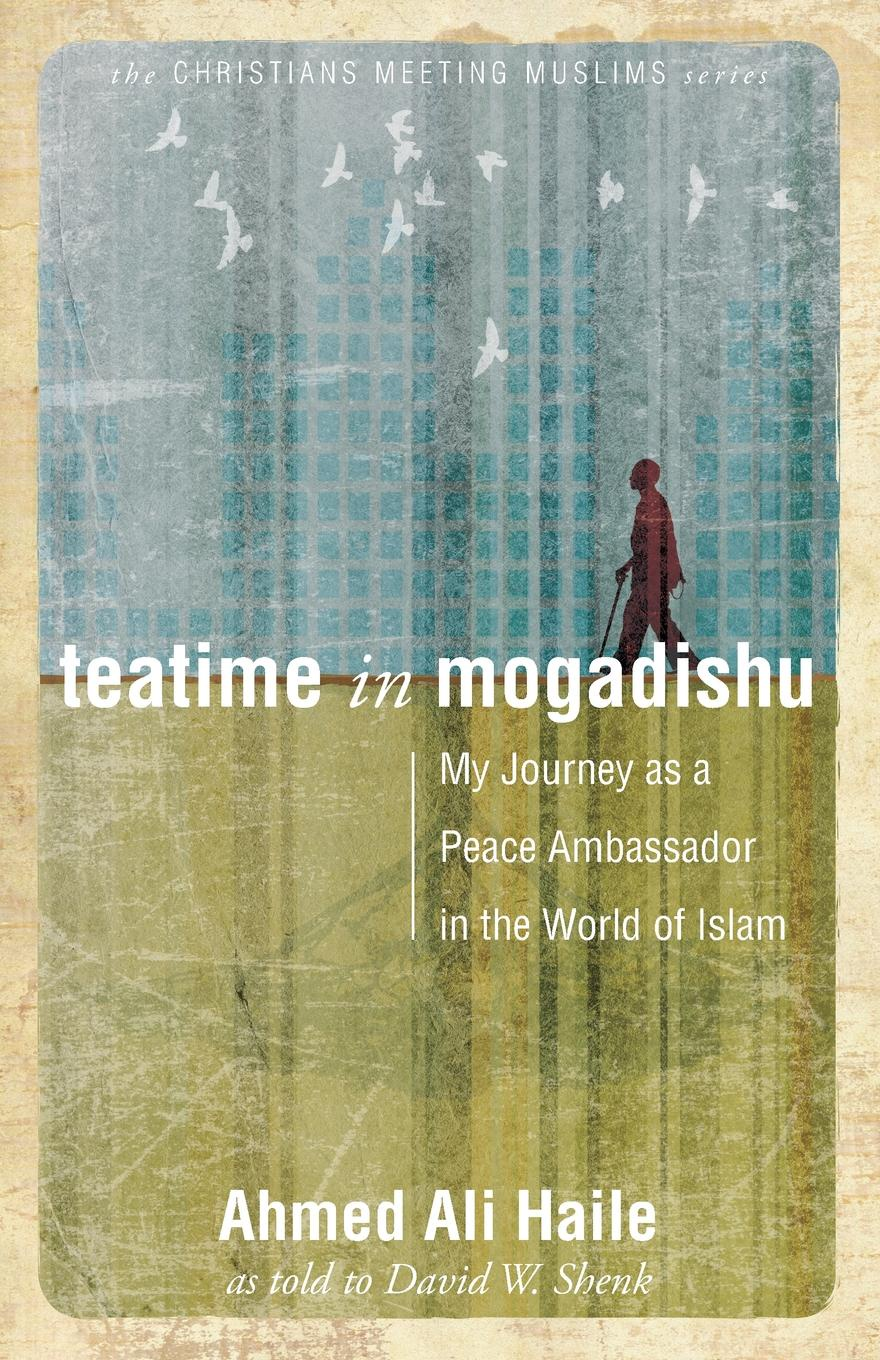 Ahmed Ali Haile Teatime in Mogadishu. My Journey as a Peace Ambassador in the World of Islam mahmoud ali ahmed multi tragedies novel